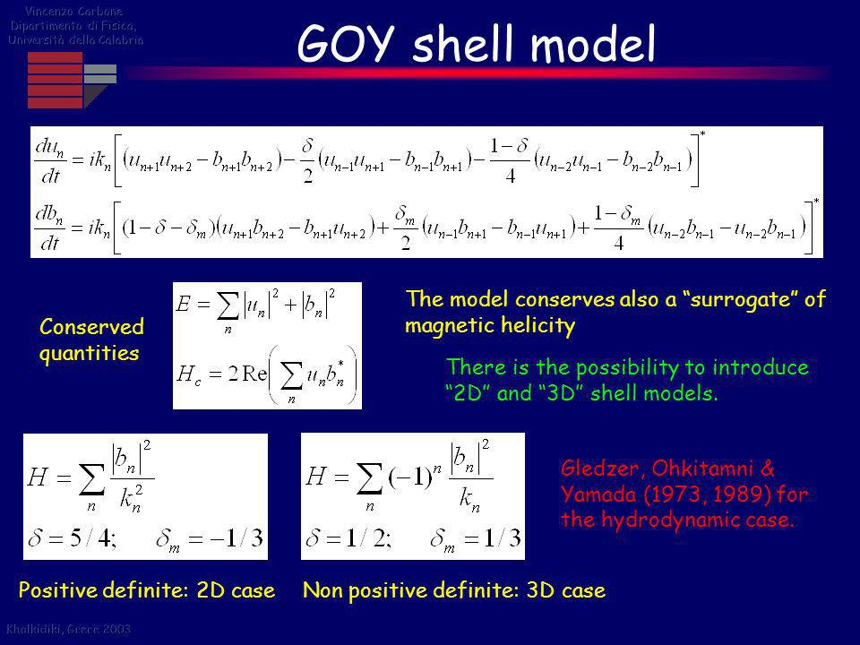 Vincenzo Carbone Dipartimento di Fisica, Università della Calabria. GOY shell model. The model conserves also a surrogate of magnetic helicity.