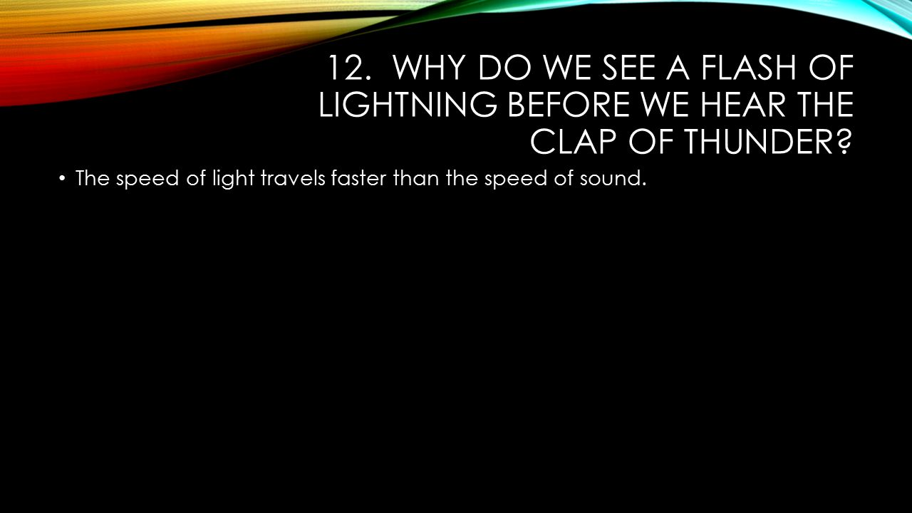 12. Why do we see a flash of lightning before we hear the clap of thunder