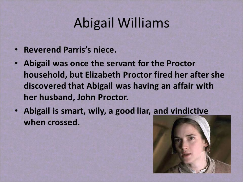 compare and contrast between john proctor abigail williams Abigail williams (july 12, 1680 - c october 1697) was one of the initial accusers in the salem witch trials, which led to the arrest and imprisonment of more than 150 innocent people who is more at fault for the affair between john proctor and abigail williams in the crucible john, abigail, or elizabeth.