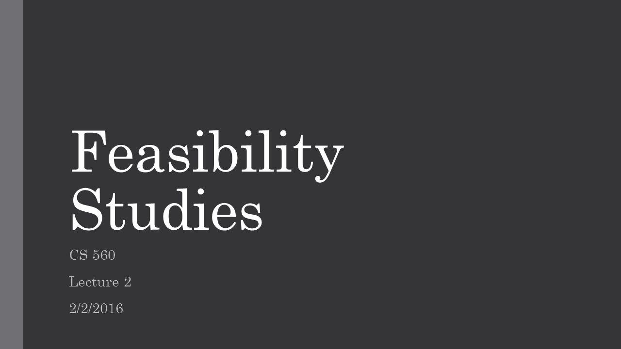 Feasibility Studies CS 560 Lecture 2 2/2/2016