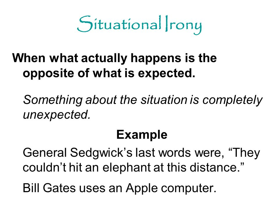 Situational Irony When what actually happens is the opposite of what is expected. Something about the situation is completely unexpected.