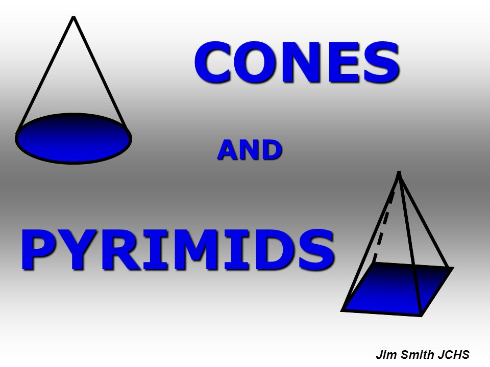 CONES AND PYRIMIDS Jim Smith JCHS