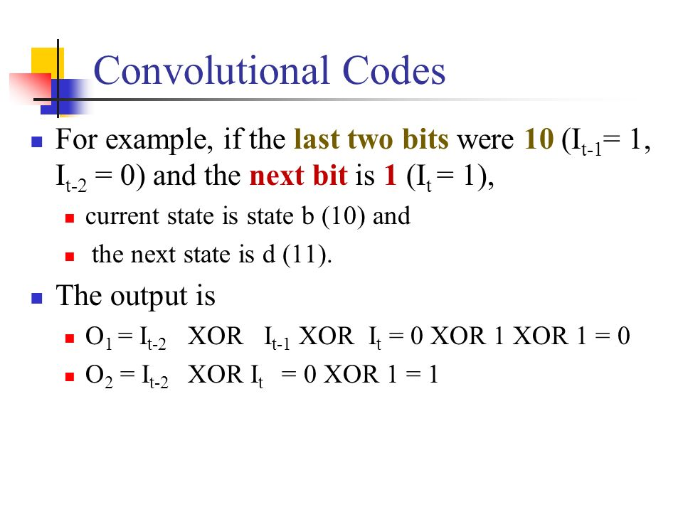 Convolutional Codes For example, if the last two bits were 10 (It-1= 1, It-2 = 0) and the next bit is 1 (It = 1),