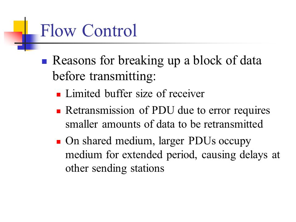 Flow Control Reasons for breaking up a block of data before transmitting: Limited buffer size of receiver.