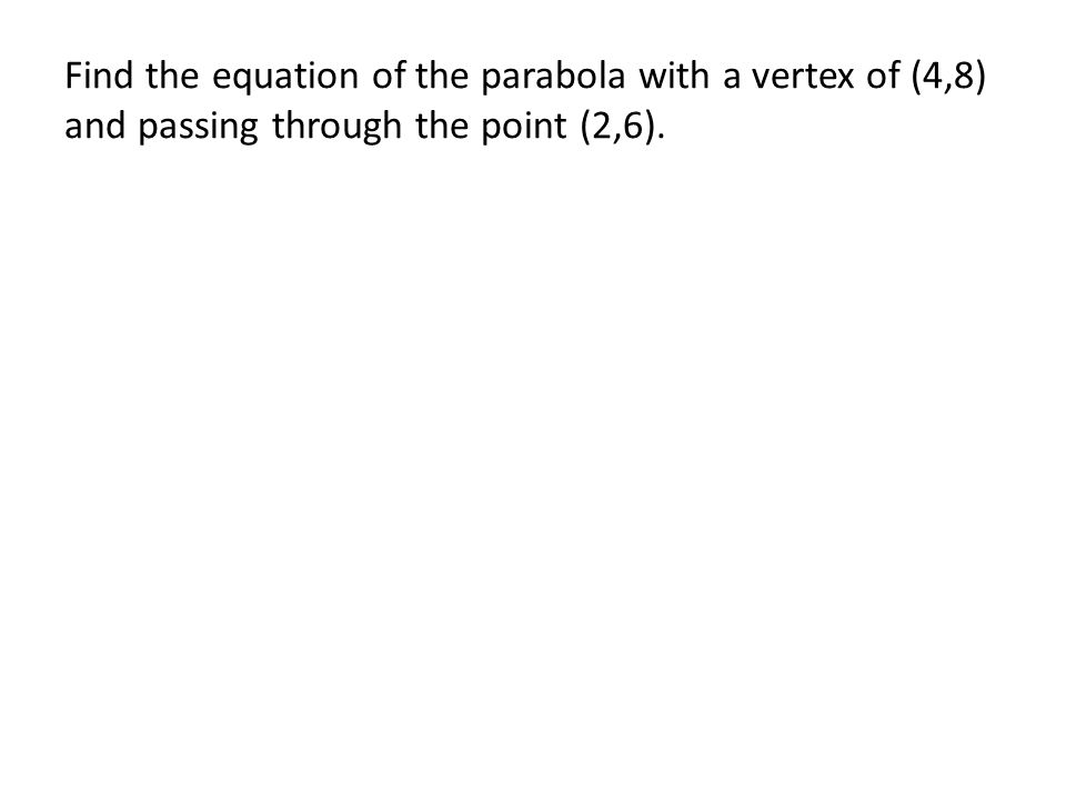 Find the equation of the parabola with a vertex of (4,8) and passing through the point (2,6).
