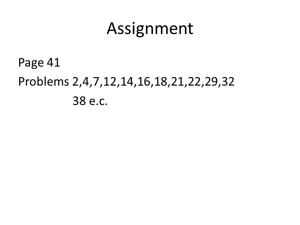 Assignment Page 41 Problems 2,4,7,12,14,16,18,21,22,29,32 38 e.c.