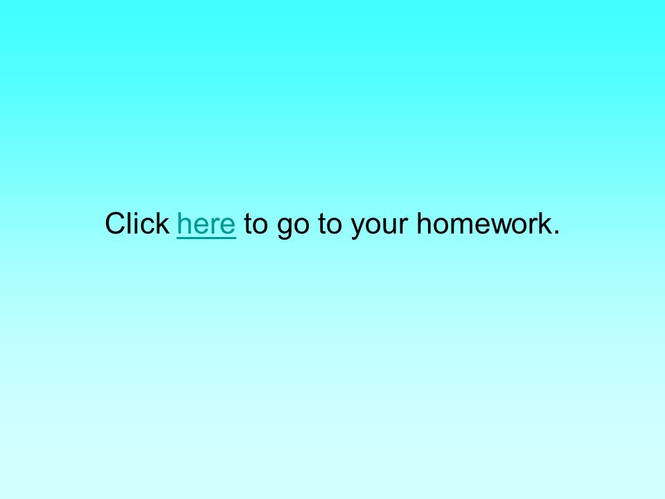 Click here to go to your homework.