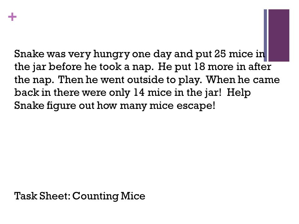 Snake was very hungry one day and put 25 mice in the jar before he took a nap. He put 18 more in after the nap. Then he went outside to play. When he came back in there were only 14 mice in the jar! Help Snake figure out how many mice escape!