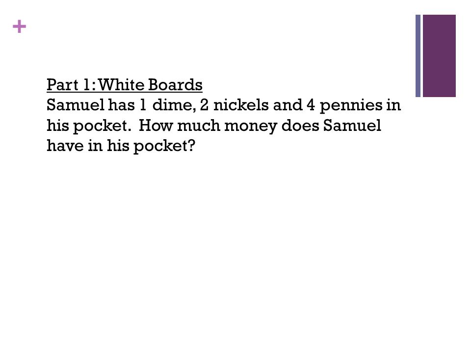 Part 1: White Boards Samuel has 1 dime, 2 nickels and 4 pennies in his pocket.