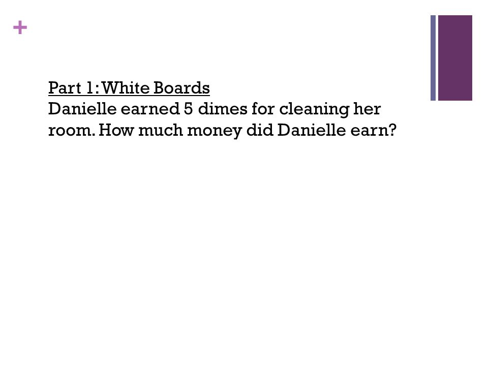 Part 1: White Boards Danielle earned 5 dimes for cleaning her room.