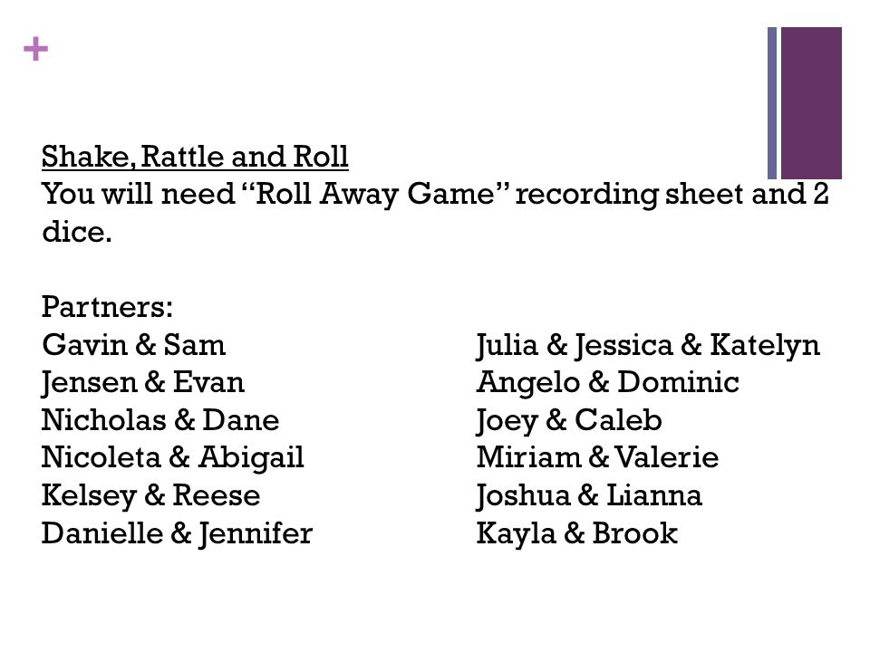 Shake, Rattle and Roll You will need Roll Away Game recording sheet and 2 dice. Partners: Gavin & Sam Julia & Jessica & Katelyn.
