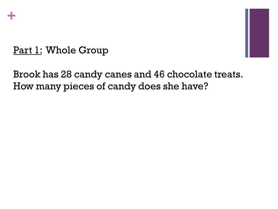 Part 1: Whole Group Brook has 28 candy canes and 46 chocolate treats.