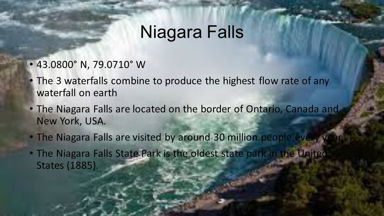 Niagara Falls ° N, ° W. The 3 waterfalls combine to produce the highest flow rate of any waterfall on earth.