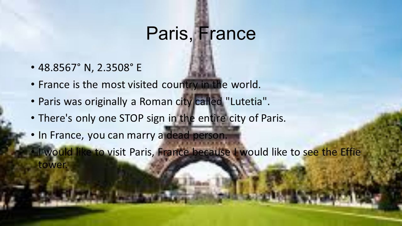 Paris, France ° N, ° E. France is the most visited country in the world. Paris was originally a Roman city called Lutetia .