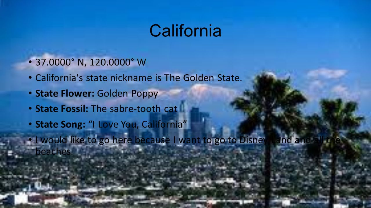 California ° N, ° W. California s state nickname is The Golden State. State Flower: Golden Poppy.