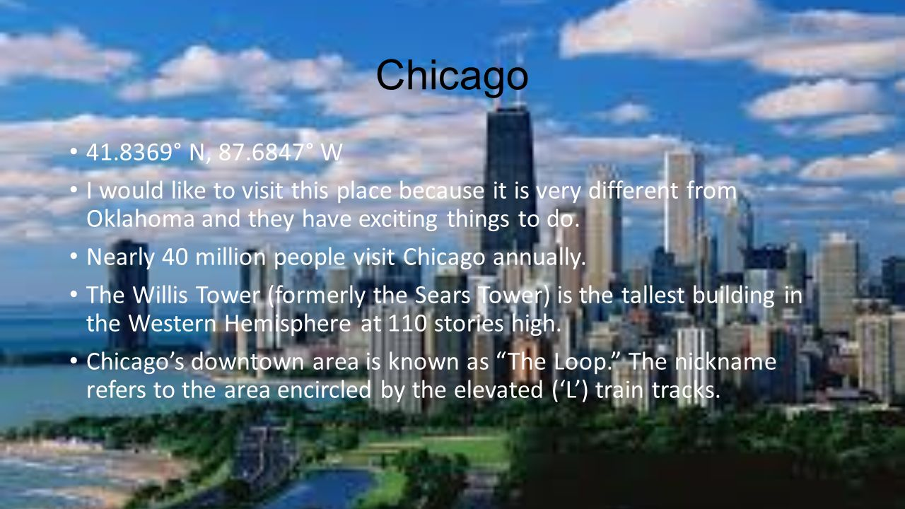 Chicago ° N, ° W. I would like to visit this place because it is very different from Oklahoma and they have exciting things to do.
