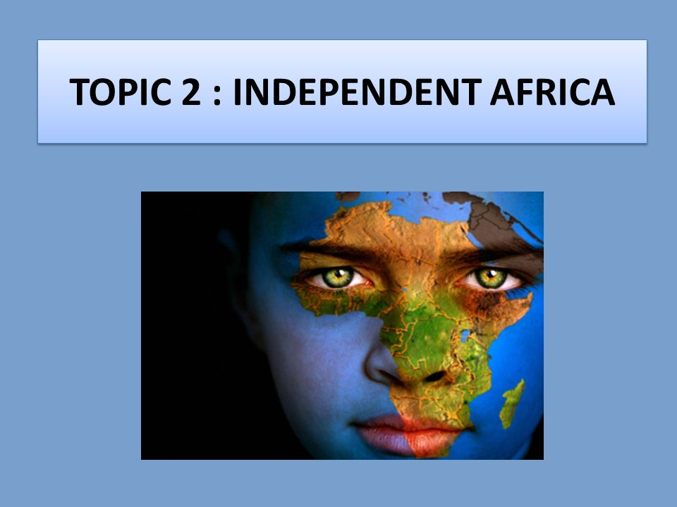 TOPIC 2 : INDEPENDENT AFRICA