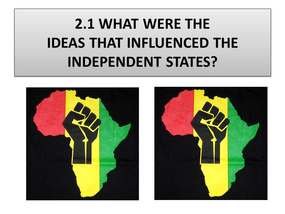 2.1 WHAT WERE THE IDEAS THAT INFLUENCED THE INDEPENDENT STATES
