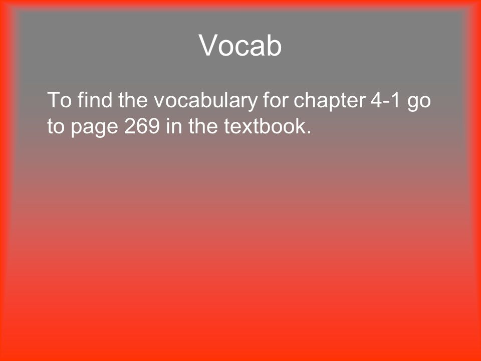 Vocab To find the vocabulary for chapter 4-1 go to page 269 in the textbook.