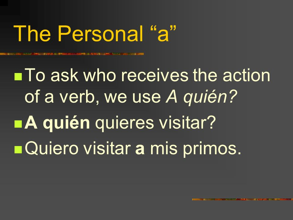 The Personal a To ask who receives the action of a verb, we use A quién A quién quieres visitar