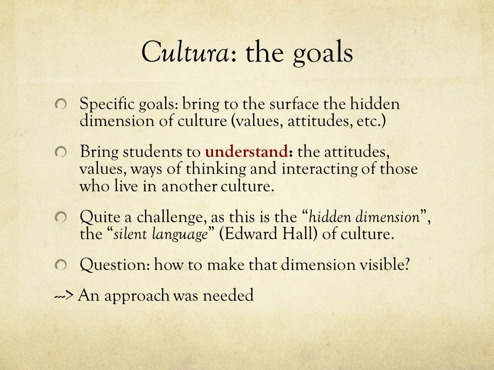 Cultura: the goals Specific goals: bring to the surface the hidden dimension of culture (values, attitudes, etc.)