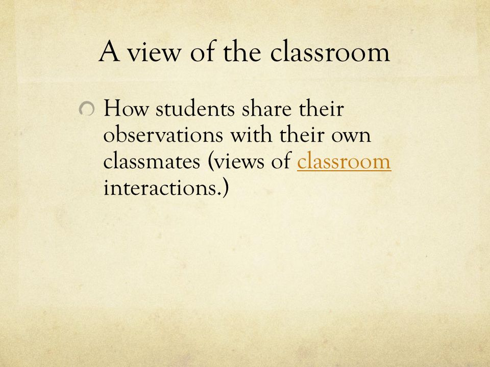 A view of the classroom How students share their observations with their own classmates (views of classroom interactions.)