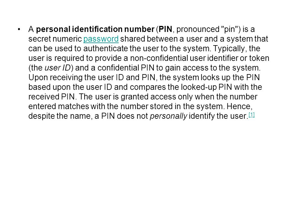 A personal identification number (PIN, pronounced pin ) is a secret numeric password shared between a user and a system that can be used to authenticate the user to the system.