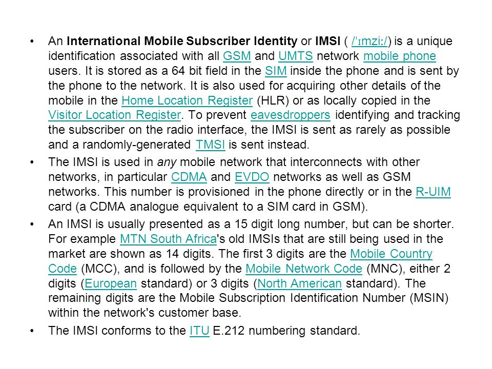 An International Mobile Subscriber Identity or IMSI ( /ˈɪmziː/) is a unique identification associated with all GSM and UMTS network mobile phone users. It is stored as a 64 bit field in the SIM inside the phone and is sent by the phone to the network. It is also used for acquiring other details of the mobile in the Home Location Register (HLR) or as locally copied in the Visitor Location Register. To prevent eavesdroppers identifying and tracking the subscriber on the radio interface, the IMSI is sent as rarely as possible and a randomly-generated TMSI is sent instead.