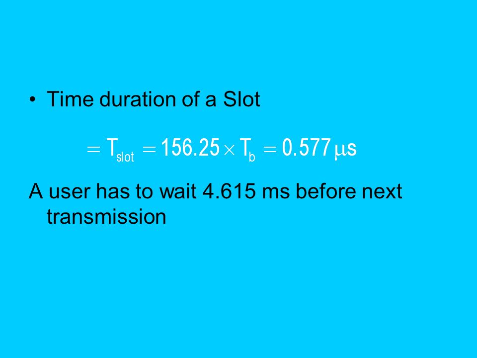 Time duration of a Slot A user has to wait ms before next transmission