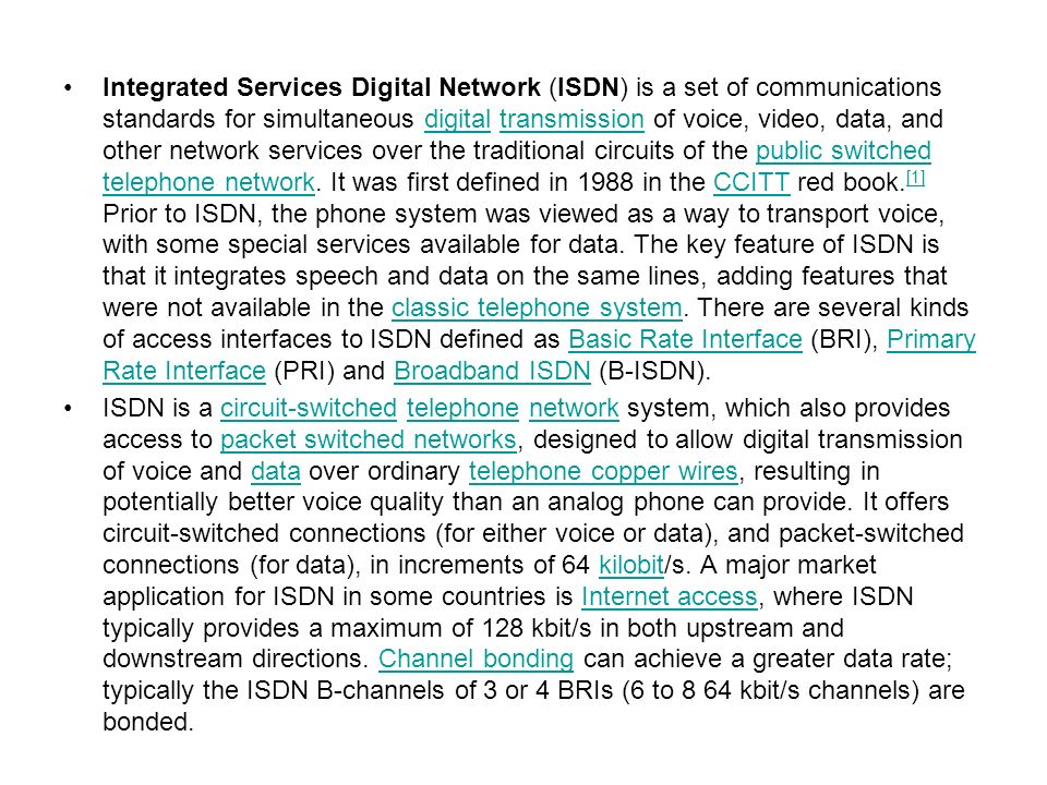 Integrated Services Digital Network (ISDN) is a set of communications standards for simultaneous digital transmission of voice, video, data, and other network services over the traditional circuits of the public switched telephone network. It was first defined in 1988 in the CCITT red book.[1] Prior to ISDN, the phone system was viewed as a way to transport voice, with some special services available for data. The key feature of ISDN is that it integrates speech and data on the same lines, adding features that were not available in the classic telephone system. There are several kinds of access interfaces to ISDN defined as Basic Rate Interface (BRI), Primary Rate Interface (PRI) and Broadband ISDN (B-ISDN).