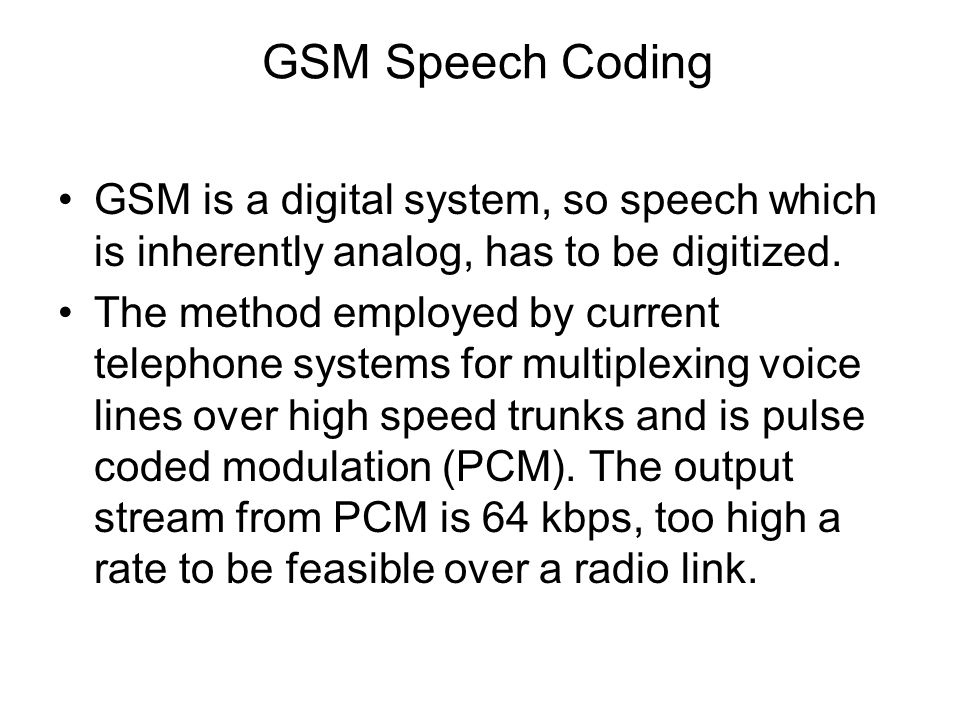 GSM Speech Coding GSM is a digital system, so speech which is inherently analog, has to be digitized.
