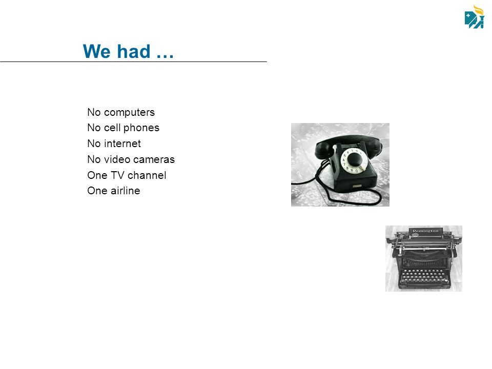 We had … No computers No cell phones No internet No video cameras