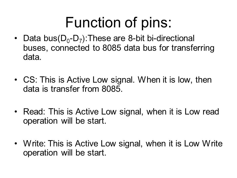 Function of pins: Data bus(D0-D7):These are 8-bit bi-directional buses, connected to 8085 data bus for transferring data.