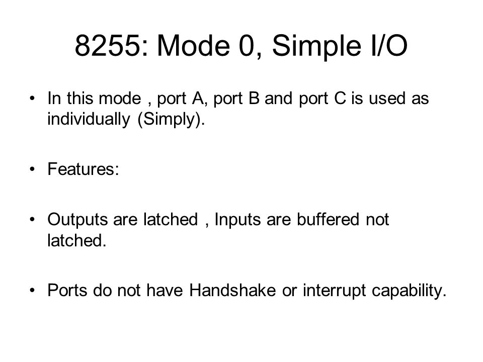 8255: Mode 0, Simple I/O In this mode , port A, port B and port C is used as individually (Simply).