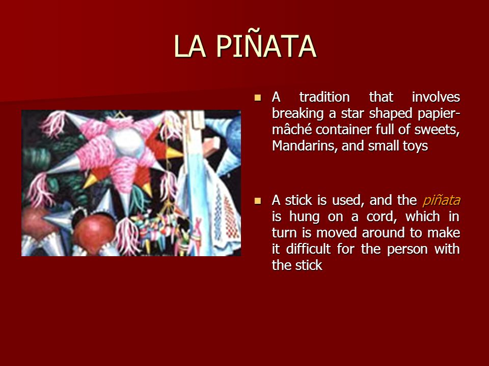 LA PIÑATA A tradition that involves breaking a star shaped papier-mâché container full of sweets, Mandarins, and small toys.