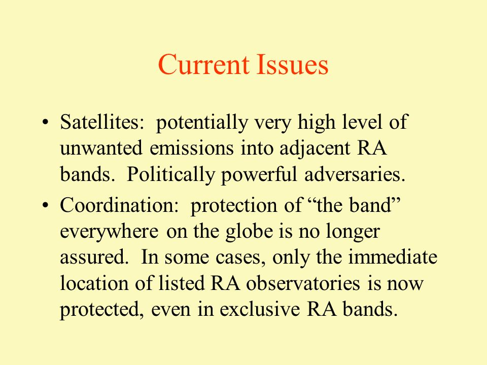 Current Issues Satellites: potentially very high level of unwanted emissions into adjacent RA bands. Politically powerful adversaries.