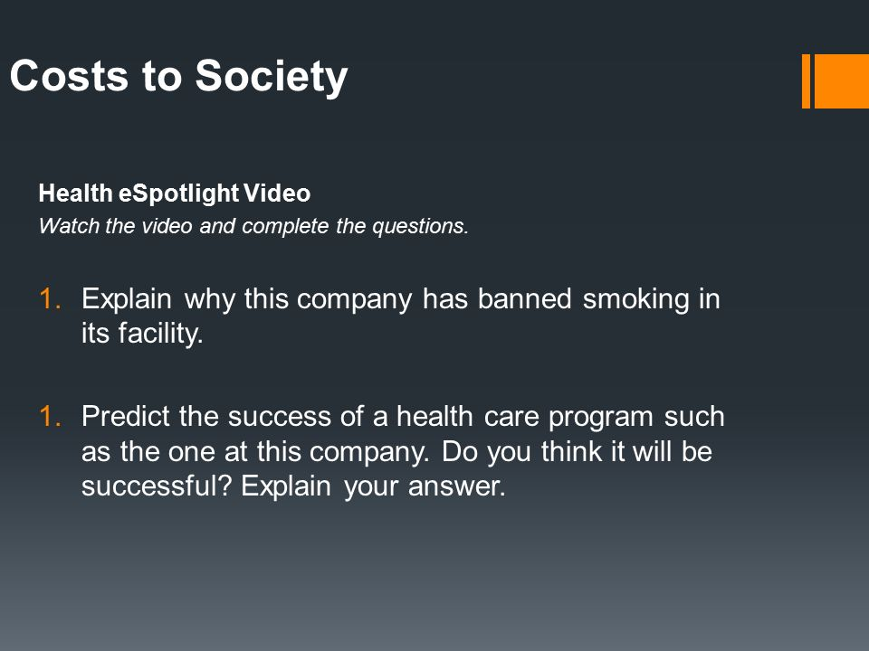 Costs to Society Health eSpotlight Video. Watch the video and complete the questions. Explain why this company has banned smoking in its facility.