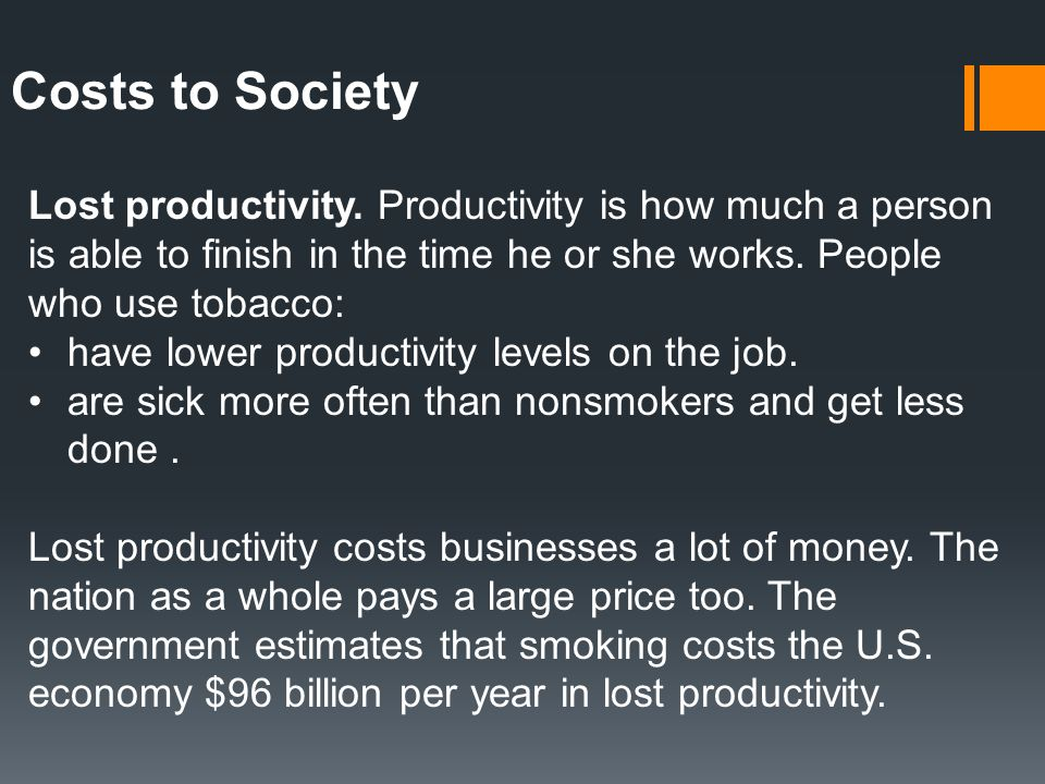 Costs to Society Lost productivity. Productivity is how much a person is able to finish in the time he or she works. People who use tobacco: