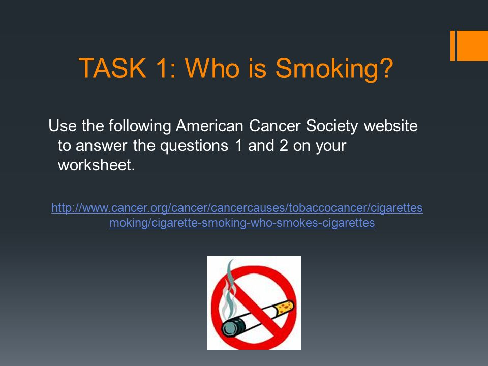 TASK 1: Who is Smoking Use the following American Cancer Society website to answer the questions 1 and 2 on your worksheet.